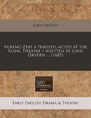Aureng-Zebe a Tragedy, Acted at the Royal Theatre / Written by John Dryden ... (1685)