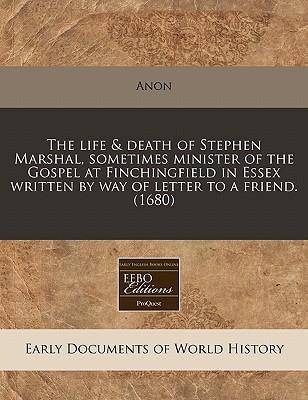 The Life & Death of Stephen Marshal, Sometimes Minister of the Gospel at Finchingfield in Essex Written by Way of Letter to a Friend. (1680)