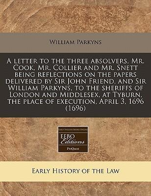 A Letter to the Three Absolvers, Mr. Cook, Mr. Collier and Mr. Snett Being Reflections on the Papers Delivered by Sir John Friend, and Sir William Parkyns, to the Sheriffs of London and Middlesex, at Tyburn, the Place of Execution, April 3, 1696 (1696)