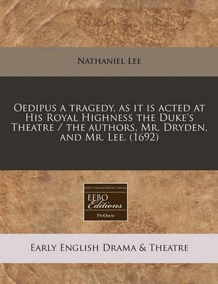 Oedipus a Tragedy, as It Is Acted at His Royal Highness the Duke's Theatre / The Authors, Mr. Dryden, and Mr. Lee. (1692)
