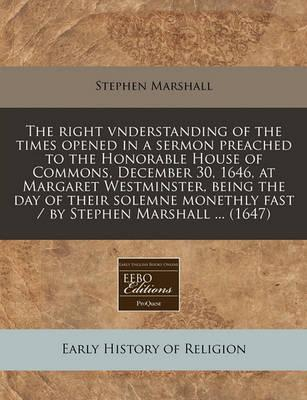 The Right Vnderstanding of the Times Opened in a Sermon Preached to the Honorable House of Commons, December 30, 1646, at Margaret Westminster, Being the Day of Their Solemne Monethly Fast / By Stephen Marshall ... (1647)