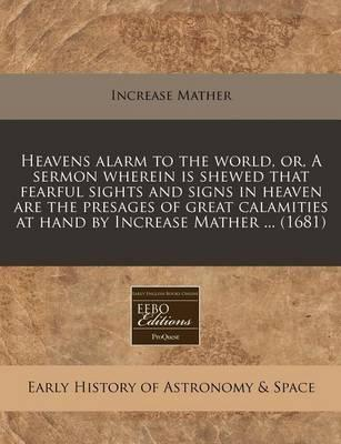Heavens Alarm to the World, Or, a Sermon Wherein Is Shewed That Fearful Sights and Signs in Heaven Are the Presages of Great Calamities at Hand by Increase Mather ... (1681)