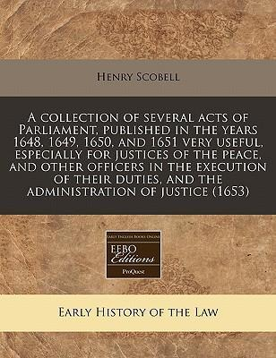 A Collection of Several Acts of Parliament, Published in the Years 1648, 1649, 1650, and 1651 Very Useful, Especially for Justices of the Peace, and Other Officers in the Execution of Their Duties, and the Administration of Justice (1653)
