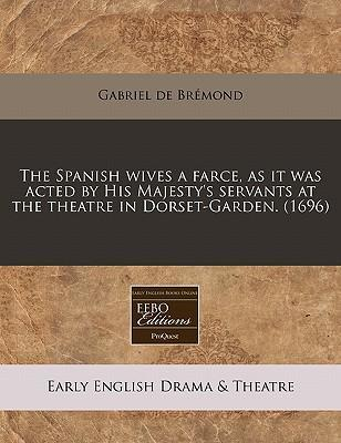 The Spanish Wives a Farce, as It Was Acted by His Majesty's Servants at the Theatre in Dorset-Garden. (1696)