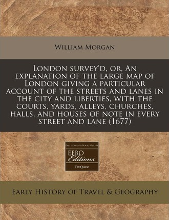 London Survey'd, Or, an Explanation of the Large Map of London Giving a Particular Account of the Streets and Lanes in the City and Liberties, with the Courts, Yards, Alleys, Churches, Halls, and Houses of Note in Every Street and Lane (1677)