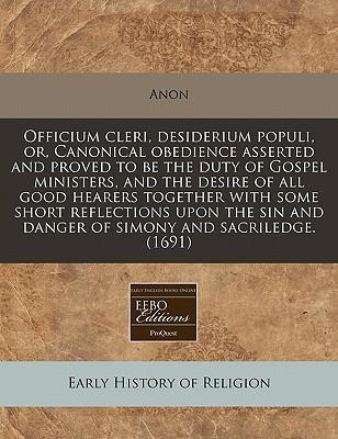 Officium Cleri, Desiderium Populi, Or, Canonical Obedience Asserted and Proved to Be the Duty of Gospel Ministers, and the Desire of All Good Hearers Together with Some Short Reflections Upon the Sin and Danger of Simony and Sacriledge. (1691)