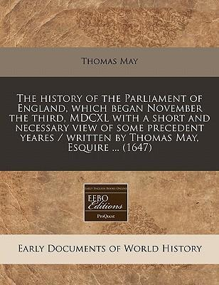 The History of the Parliament of England, Which Began November the Third, MDCXL with a Short and Necessary View of Some Precedent Yeares / Written by Thomas May, Esquire ... (1647)