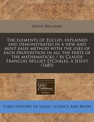 Elements of Euclid, Explained and Demonstrated in a New and Most Easie Method with the Uses of Each Proposition in All the Parts of the Mathematicks