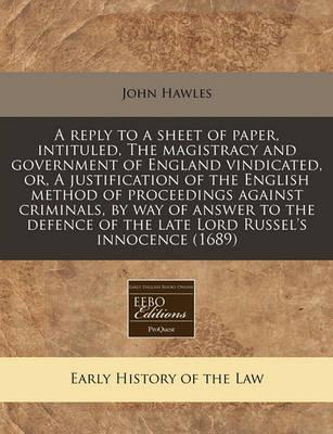 A Reply to a Sheet of Paper, Intituled, the Magistracy and Government of England Vindicated, Or, a Justification of the English Method of Proceedings Against Criminals, by Way of Answer to the Defence of the Late Lord Russel's Innocence (1689)