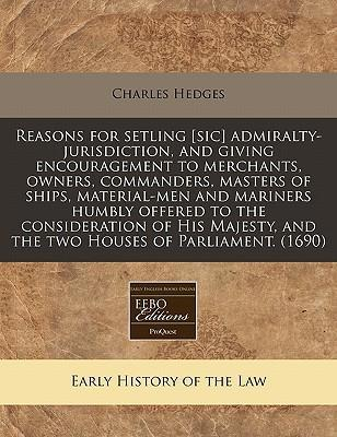 Reasons for Setling [Sic] Admiralty-Jurisdiction, and Giving Encouragement to Merchants, Owners, Commanders, Masters of Ships, Material-Men and Mariners Humbly Offered to the Consideration of His Majesty, and the Two Houses of Parliament. (1690)