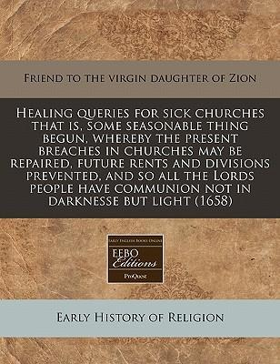 Healing Queries for Sick Churches That Is, Some Seasonable Thing Begun, Whereby the Present Breaches in Churches May Be Repaired, Future Rents and Divisions Prevented, and So All the Lords People Have Communion Not in Darknesse But Light (1658)