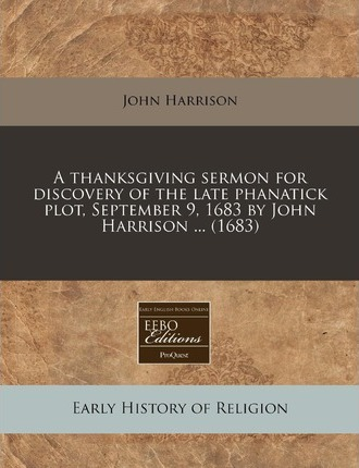 A Thanksgiving Sermon for Discovery of the Late Phanatick Plot, September 9, 1683 by John Harrison ... (1683)
