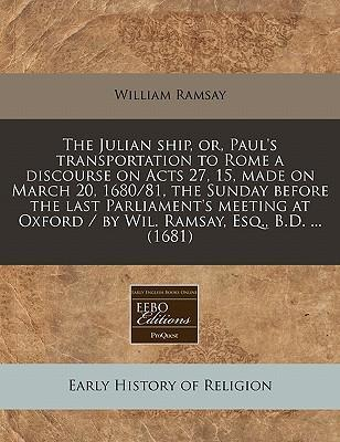 The Julian Ship, Or, Paul's Transportation to Rome a Discourse on Acts 27, 15, Made on March 20, 1680/81, the Sunday Before the Last Parliament's Meeting at Oxford / By Wil. Ramsay, Esq., B.D. ... (1681)