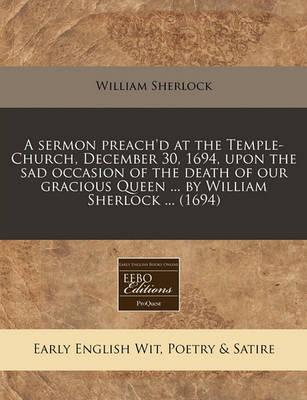 A Sermon Preach'd at the Temple-Church, December 30, 1694, Upon the Sad Occasion of the Death of Our Gracious Queen ... by William Sherlock ... (169
