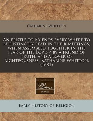An Epistle to Friends Every Where to Be Distinctly Read in Their Meetings, When Assembled Together in the Fear of the Lord / By a Friend of Truth, and a Lover of Righteousness, Katharine Whitton. (1681)