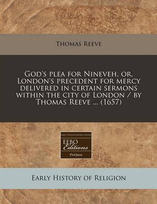 God's Plea for Nineveh, Or, London's Precedent for Mercy Delivered in Certain Sermons Within the City of London / By Thomas Reeve ... (1657)