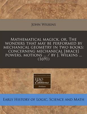 Mathematical Magick, Or, the Wonders That May Be Performed by Mechanical Geometry in Two Books
