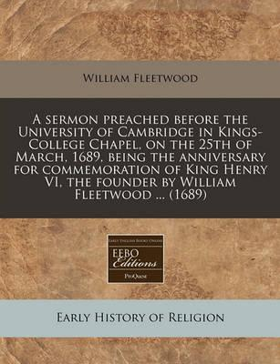A Sermon Preached Before the University of Cambridge in Kings-College Chapel, on the 25th of March, 1689, Being the Anniversary for Commemoration of King Henry VI, the Founder by William Fleetwood ... (1689)