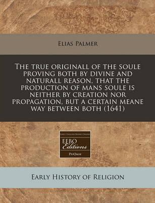 The True Originall of the Soule Proving Both by Divine and Naturall Reason, That the Production of Mans Soule Is Neither by Creation Nor Propagation, But a Certain Meane Way Between Both (1641)