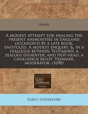A Modest Attempt for Healing the Present Animosities in England Occasion'd by a Late Book, Entituled, a Modest Enquiry, &, in a Dialogue Between Testimony, a Zealous Dissenter, and Hot-Head, a Chollerick Bigot