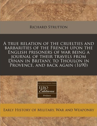 A True Relation of the Cruelties and Barbarities of the French Upon the English Prisoners of War Being a Journal of Their Travels from Dinan in Britany, to Thoulon in Provence, and Back Again (1690)