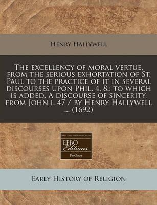 The Excellency of Moral Vertue, from the Serious Exhortation of St. Paul to the Practice of It in Several Discourses Upon Phil. 4. 8.
