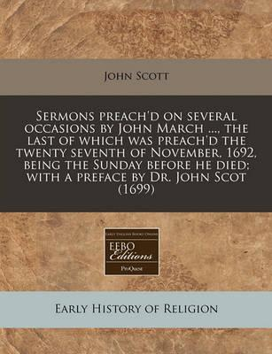 Sermons Preach'd on Several Occasions by John March ..., the Last of Which Was Preach'd the Twenty Seventh of November, 1692, Being the Sunday Before He Died; With a Preface by Dr. John Scot (1699)