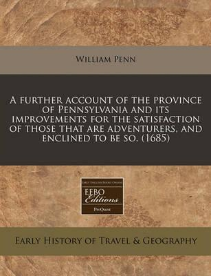 A Further Account of the Province of Pennsylvania and Its Improvements for the Satisfaction of Those That Are Adventurers, and Enclined to Be So. (1685)