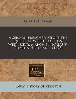 A Sermon Preached Before the Queen, at White-Hall, on Wednesday, March 15, 1692/3 by Charles Hickman ... (1693)