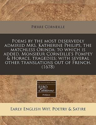 Poems by the Most Deservedly Admired Mrs. Katherine Philips, the Matchless Orinda; To Which Is Added, Monsieur Corneille's Pompey & Horace, Tragedies; With Several Other Translations Out of French. (1678)