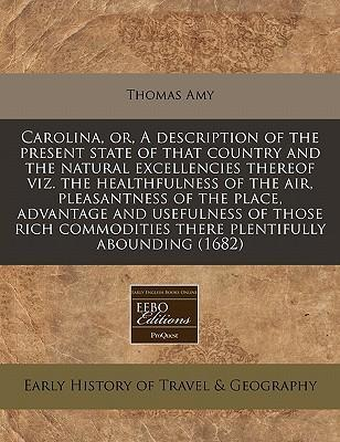 Carolina, Or, a Description of the Present State of That Country and the Natural Excellencies Thereof Viz. the Healthfulness of the Air, Pleasantness of the Place, Advantage and Usefulness of Those Rich Commodities There Plentifully Abounding (1682)