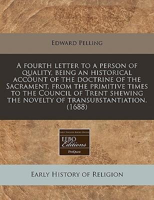 A Fourth Letter to a Person of Quality, Being an Historical Account of the Doctrine of the Sacrament, from the Primitive Times to the Council of Trent Shewing the Novelty of Transubstantiation. (1688)