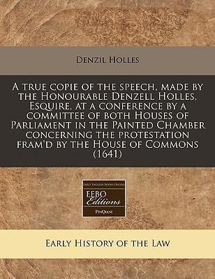 A True Copie of the Speech, Made by the Honourable Denzell Holles, Esquire, at a Conference by a Committee of Both Houses of Parliament in the Painted Chamber Concerning the Protestation Fram'd by the House of Commons (1641)