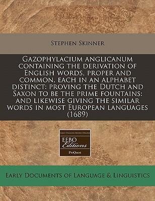 Gazophylacium Anglicanum Containing the Derivation of English Words, Proper and Common, Each in an Alphabet Distinct