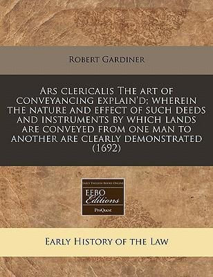 Ars Clericalis the Art of Conveyancing Explain'd; Wherein the Nature and Effect of Such Deeds and Instruments by Which Lands Are Conveyed from One Man to Another Are Clearly Demonstrated (1692)