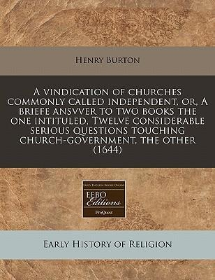 A Vindication of Churches Commonly Called Independent, Or, a Briefe Ansvver to Two Books the One Intituled, Twelve Considerable Serious Questions Touching Church-Government, the Other (1644)