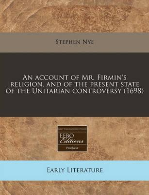 An Account of Mr. Firmin's Religion, and of the Present State of the Unitarian Controversy (1698)