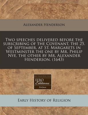 Two Speeches Delivered Before the Subscribing of the Covenant, the 25. of September, at St. Margarets in Westminster the One by Mr. Philip Nye, the Other by Mr. Alexander Henderson. (1643)