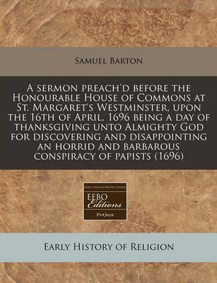 A Sermon Preach'd Before the Honourable House of Commons at St. Margaret's Westminster, Upon the 16th of April, 1696 Being a Day of Thanksgiving Unto Almighty God for Discovering and Disappointing an Horrid and Barbarous Conspiracy of Papists (1696)