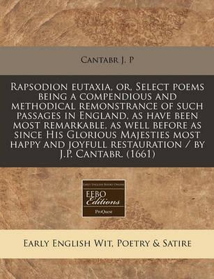 Rapsodion Eutaxia, Or, Select Poems Being a Compendious and Methodical Remonstrance of Such Passages in England, as Have Been Most Remarkable, as Well Before as Since His Glorious Majesties Most Happy and Joyfull Restauration / By J.P. Cantabr. (1661)