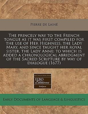 The Princely Way to the French Tongue as It Was First Compiled for the Use of Her Highness, the Lady Mary, and Since Taught Her Royal Sister, the Lady Anne
