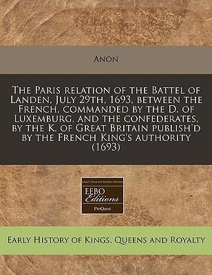 The Paris Relation of the Battel of Landen, July 29th, 1693, Between the French, Commanded by the D. of Luxemburg, and the Confederates, by the K. of Great Britain Publish'd by the French King's Authority (1693)
