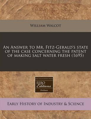 An Answer to Mr. Fitz-Gerald's State of the Case Concerning the Patent of Making Salt Water Fresh (1695)