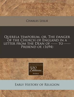 Querela Temporum, Or, the Danger of the Church of England in a Letter from the Dean of ----- To ----- Prebend Of. (1694)