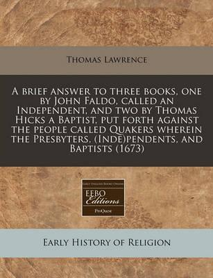 A Brief Answer to Three Books, One by John Faldo, Called an Independent, and Two by Thomas Hicks a Baptist, Put Forth Against the People Called Quakers Wherein the Presbyters, (Inde)Pendents, and Baptists (1673)