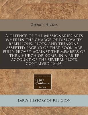A Defence of the Missionaries Arts Wherein the Charge of Disloyalty, Rebellions, Plots, and Treasons, Asserted Page 76 of That Book, Are Fully Proved Against the Members of the Church of Rome, in a Brief Account of the Several Plots Contrived (1689)