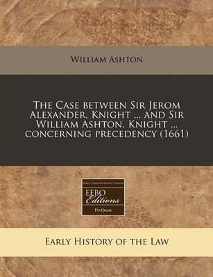 The Case Between Sir Jerom Alexander, Knight ... and Sir William Ashton, Knight ... Concerning Precedency (1661)