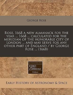 Rose, 1668 a New Almanack for the Year ... 1668 ... Calculated for the Meridian of the Honorable City of London ... and May Serve for Any Other Part of England / By George Rose ... (1668)