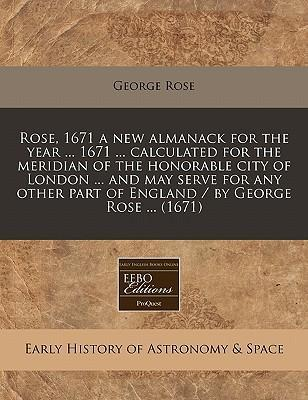 Rose, 1671 a New Almanack for the Year ... 1671 ... Calculated for the Meridian of the Honorable City of London ... and May Serve for Any Other Part of England / By George Rose ... (1671)