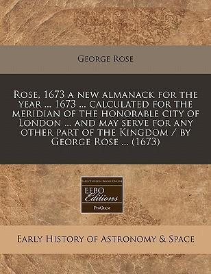 Rose, 1673 a New Almanack for the Year ... 1673 ... Calculated for the Meridian of the Honorable City of London ... and May Serve for Any Other Part of the Kingdom / By George Rose ... (1673)